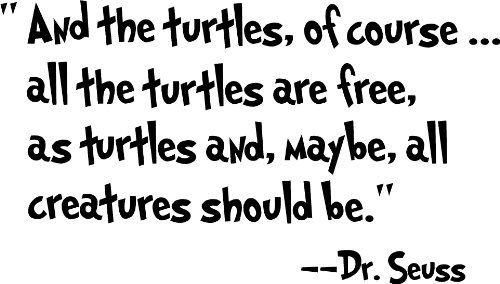 And the turtles, of course...all the turtles are free,as turtles and, maybe, all creatures should be. Dr. Seuss cute wall quotes sayings art vinyl wall decal