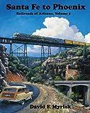 Santa Fe to Phoenix - Railroads of Arizona Vol. 5