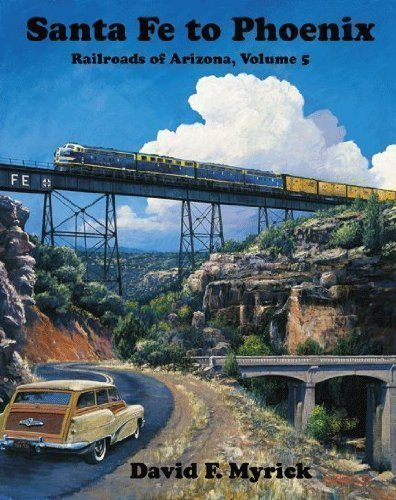 Santa Fe to Phoenix - Railroads of Arizona Vol. 5 David F. Myrick