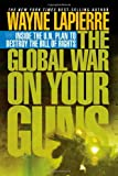 The Global War on Your Guns: Inside the UN Plan To Destroy the Bill of Rights (1595550410) by Wayne LaPierre