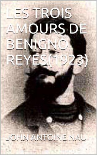 JOHN ANTOINE NAU - LES TROIS AMOURS DE BENIGNO REYES(1923) (French Edition)
