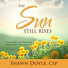 The Sun Still Rises: Surviving and Thriving After Grief and Loss Audiobook by Shawn Doyle CSP Narrated by Rich Germaine