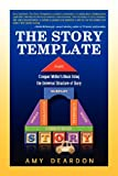 The Story Template: Conquer Writers Block Using the Universal Structure of Story