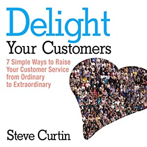 Delight Your Customers: 7 Simple Ways to Raise Your Customer Service from Ordinary to Extraordinary | [Steve Curtin]