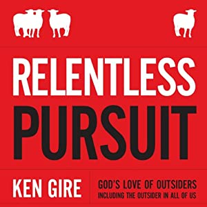 Relentless Pursuit: God's Love of Outsiders Including the Outsider in All of Us | [Ken Gire]