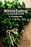 WholeEating Cookbook: Delicious Vegetarian, Gluten-Free, Low-Glycemic Recipes With Bonus Nutrition Tips