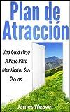 Plan de Atracción: Una Guía Paso A Paso Para Manifestar Sus Deseos (Spanish Edition)