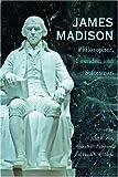 James Madison: Philosopher, Founder, and Statesman