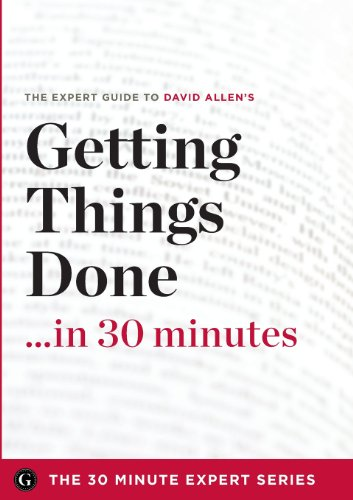 Getting Things Done in 30 Minutes - The Expert Guide to David Allen's Critically Acclaimed Book