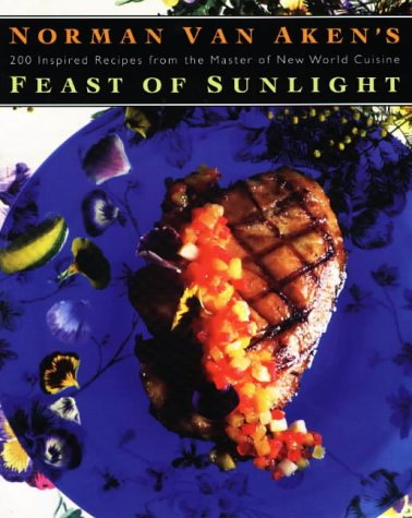 Norman Van Aken's Feast of Sunlight: 200 Inspired Recipes from the Master of New World Cuisine by Norman Van Aken