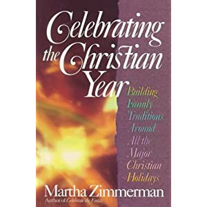 Celebrating the Christian Year: Building Family Traditions Around All the Major Christian Holiday