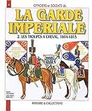 echange, troc André Jouineau, Jean-Marie Mongin - Officiers et soldats de la Garde impériale (1804-1815) : Tome 2, Les troupes à cheval