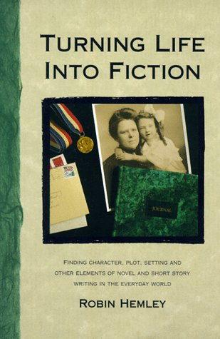 Turning Life into Fiction: Finding Character, Plot, Setting and Other Elements of Novel and Short Story Writing in the E