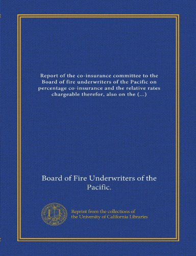 Report of the co-insurance committee to the Board of fire underwriters of the Pacific on percentage co-insurance and the relative rates chargeable ... cost of conflagration hazard of large cities