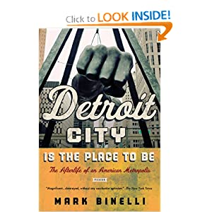 Detroit City Is the Place to Be: The Afterlife of an American Metropolis by Mark Binelli
