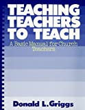 Teaching Teachers to Teach: A Basic Manual for Church Teachers (Griggs Educational Resources Series)