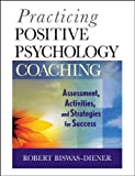 Practicing Positive Psychology Coaching: Assessment, Activities and Strategies for Success