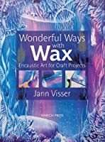 Wonderful Ways With Wax: Encaustic Art for Craft Projects