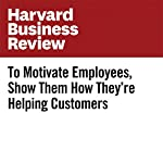 To Motivate Employees, Show Them How They're Helping Customers | Francesca Gino
