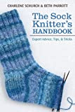The Sock Knitter's Handbook: Expert Advice, Tips, and Tricks (1604684259) by Schurch, Charlene
