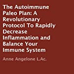 The Autoimmune Paleo Plan: A Revolutionary Protocol To Rapidly Decrease Inflammation and Balance Your Immune System   Anne Angelone