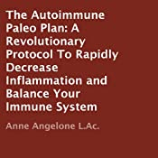 The Autoimmune Paleo Plan: A Revolutionary Protocol To Rapidly Decrease Inflammation and Balance Your Immune System | [Anne Angelone]