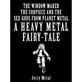 Heavy Metal Fairy Tale - The window maker, the Codpiece and the Sex Gods from Planet Metal (Heavy Metal Fairy...