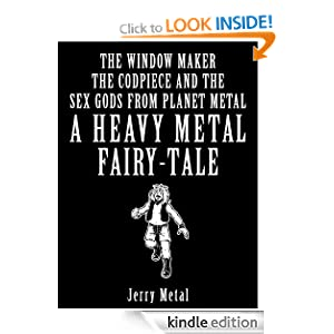 Heavy Metal Fairy Tale - The window maker, the Codpiece and the Sex Gods from Planet Metal (Heavy Metal Fairy Tales) Jerry Metal and Mike Bastin