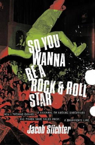 So You Wanna Be a Rock & Roll Star: How I Machine-Gunned a Roomful of Record Executives and Other True Tales from a Drummer