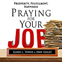 Praying for Your Job - Prosperity, Fulfillment, Happiness: How to Pray Series Audiobook by Elmer Towns, David Earley Narrated by Jim Ellis