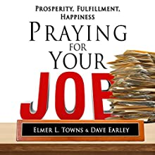 Praying for Your Job - Prosperity, Fulfillment, Happiness: How to Pray Series (       UNABRIDGED) by Elmer Towns, David Earley Narrated by Jim Ellis