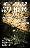 AN UNEXPECTED ADVENTURE - BOOK 1 -  Journey to the Lost City: The Search for Colonel Fawcett's Lost City