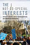 The Not-So-Special Interests: Interest Groups, Public Representation, and American Governance [Paperback] [2012] (Author) Matt Grossmann