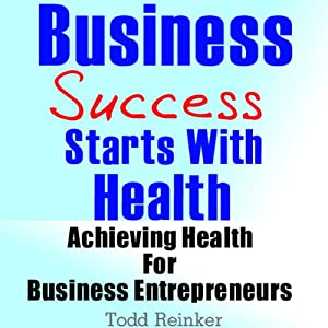 Business Success Starts With Health: Achieving Health For Business Entrepreneurs | [Todd Reinker]