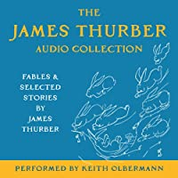 The James Thurber Audio Collection: Fables and Selected Stories by James Thurber  by James Thurber Narrated by Keith Olbermann