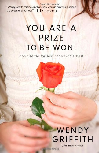 You Are a Prize to be Won!: Don't Settle for Less Than God's Best, by Wendy Griffith