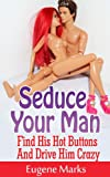 img - for How To Seduce A Man,Turn Him On,Make Him Want Me and Get Him In The Mood: Find His Hot Buttons And Drive Him Crazy book / textbook / text book