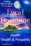 Lucid Dreaming Can Improve Your Health, Wealth & Prosperity: Amazing Real Life Stories in the News (True Life Stories Book 1)