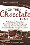 On the Chocolate Trail: A Delicious Adventure Connecting Jews, Religions, History, Travel, Rituals and Recipes to the Magic of Cacao