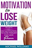 Motivation to Lose Weight: Secrets To Self-Motivation, To Lose Weight Fast And Forever (Weight Loss Motivation, Weight Loss Tips, Lose Weight Fast, Lose Weight For Life, Lose Weight Now)
