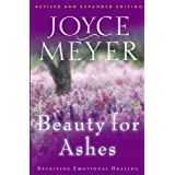 Beauty for Ashes: Receiving Emotional Healing ~ Joyce Meyer