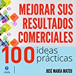 100 ideas prácticas para mejorar sus resultados comerciales [100 Practical Ideas to Improve Your Business Results] | José María Mateu