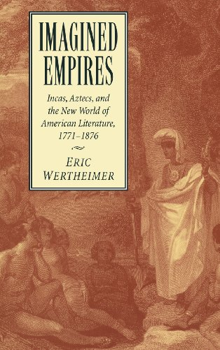 Imagined Empires: Incas, Aztecs, and the New World of American Literature, 1771-1876 (Cambridge Studies in American Literature and Culture)