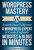WordPress Mastery: Exactly How To Become A WordPress Expert & Create Profitable Websites & Blogs In Minutes (WordPress, Wo...