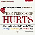 When Friendship Hurts: How to Deal with Friends Who Betray, Abandon, or Wound You | Jan Yager