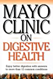 Mayo Clinic on Digestive Health: Enjoy Better Digestion with Answers to More than 12 Common Conditions