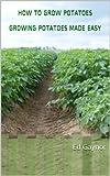 How To Grow Potatoes, Growing Potatoes Made Easy (English Edition)