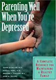 img - for Parenting Well When You're Depressed: A Complete Resource for Maintaining a Healthy Family book / textbook / text book