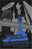 Wheres My Jetpack?: A Guide to the Amazing Science Fiction Future that Never Arrived