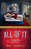 All of It: A Memoir of Love, Fear and Art Bev Aisbett